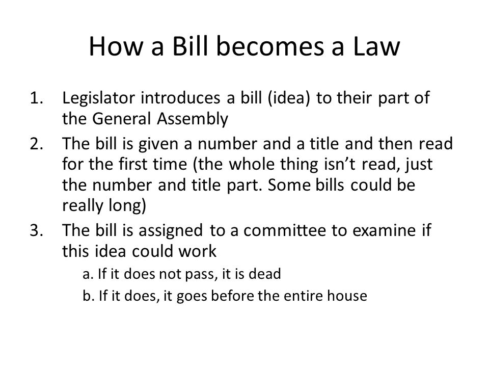 How a Bill becomes a Law Legislator introduces a bill (idea) to their part of the General Assembly.