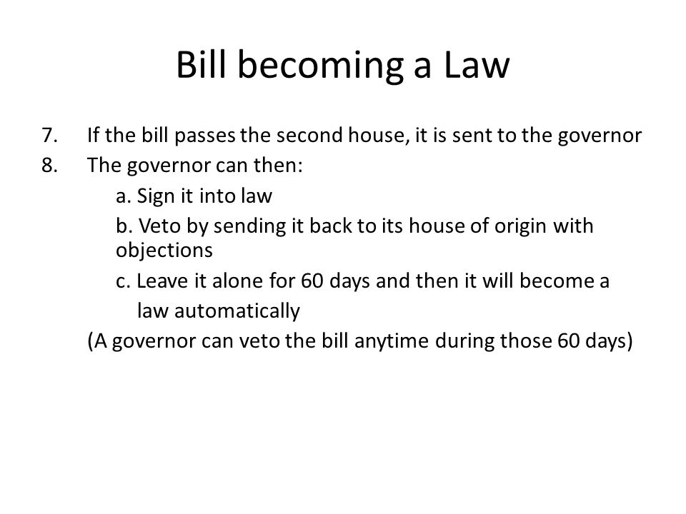 Bill becoming a Law If the bill passes the second house, it is sent to the governor. The governor can then: