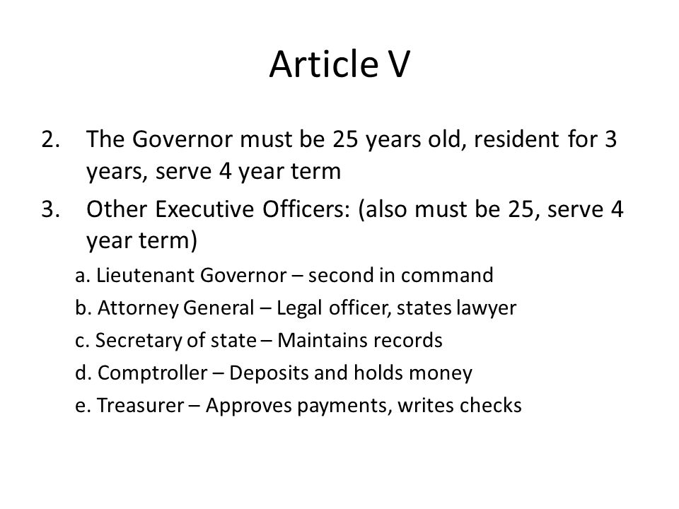 Article V The Governor must be 25 years old, resident for 3 years, serve 4 year term. Other Executive Officers: (also must be 25, serve 4 year term)