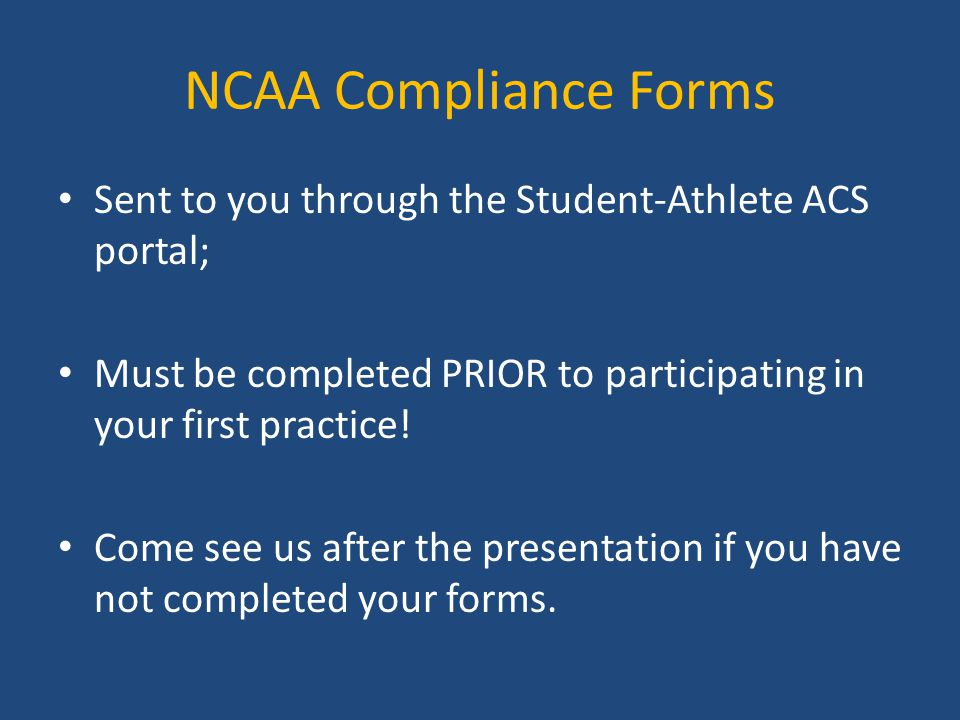 NCAA Compliance Forms Sent to you through the Student-Athlete ACS portal; Must be completed PRIOR to participating in your first practice!