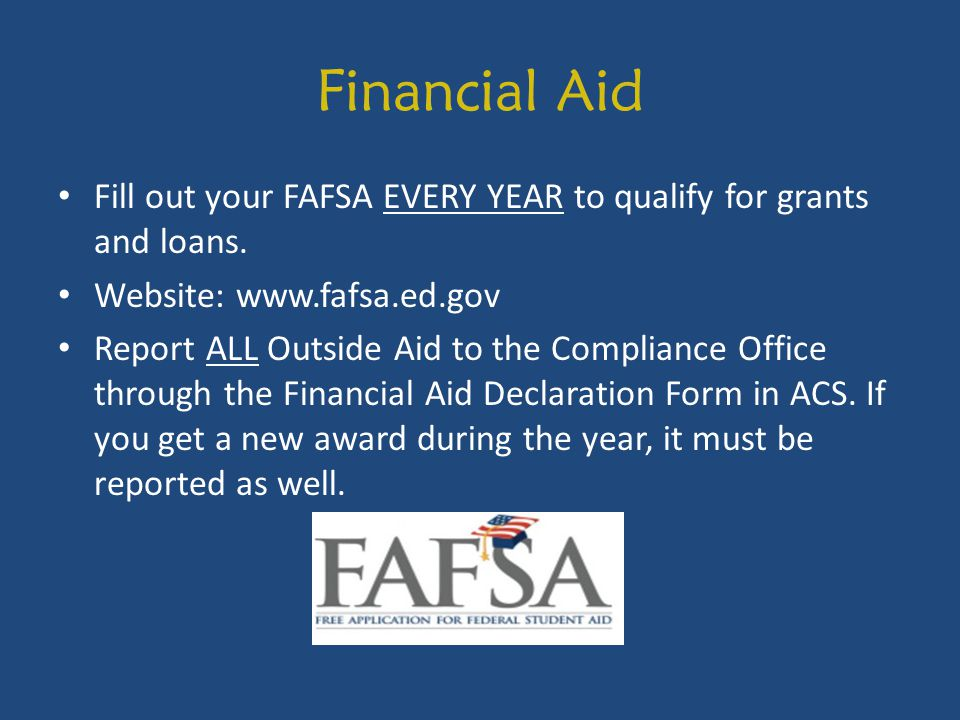 Financial Aid Fill out your FAFSA EVERY YEAR to qualify for grants and loans. Website: www.fafsa.ed.gov.