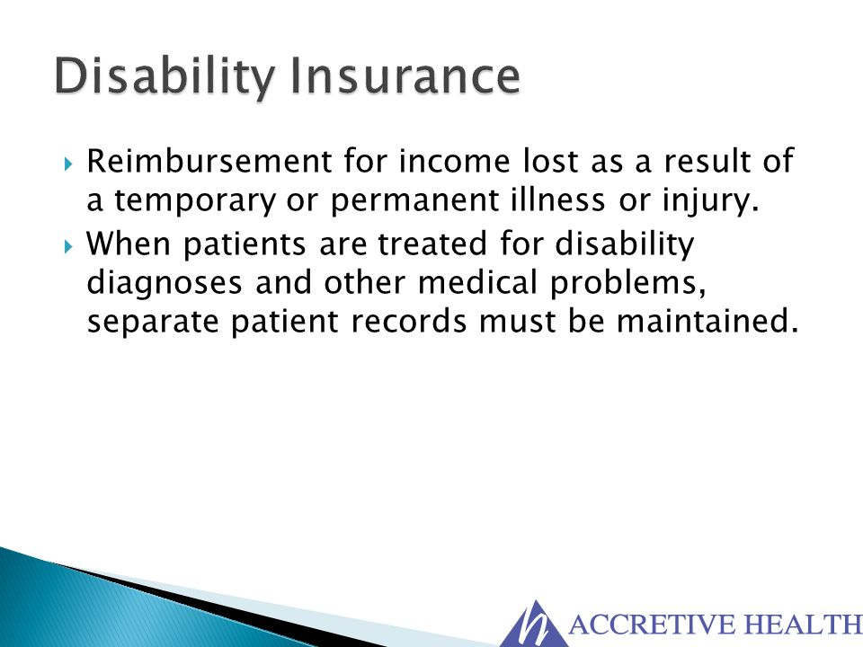 Disability Insurance Reimbursement for income lost as a result of a temporary or permanent illness or injury.