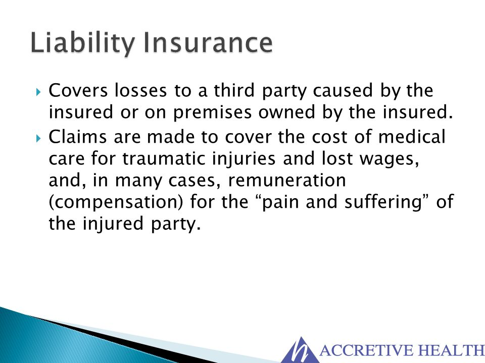 Liability Insurance Covers losses to a third party caused by the insured or on premises owned by the insured.