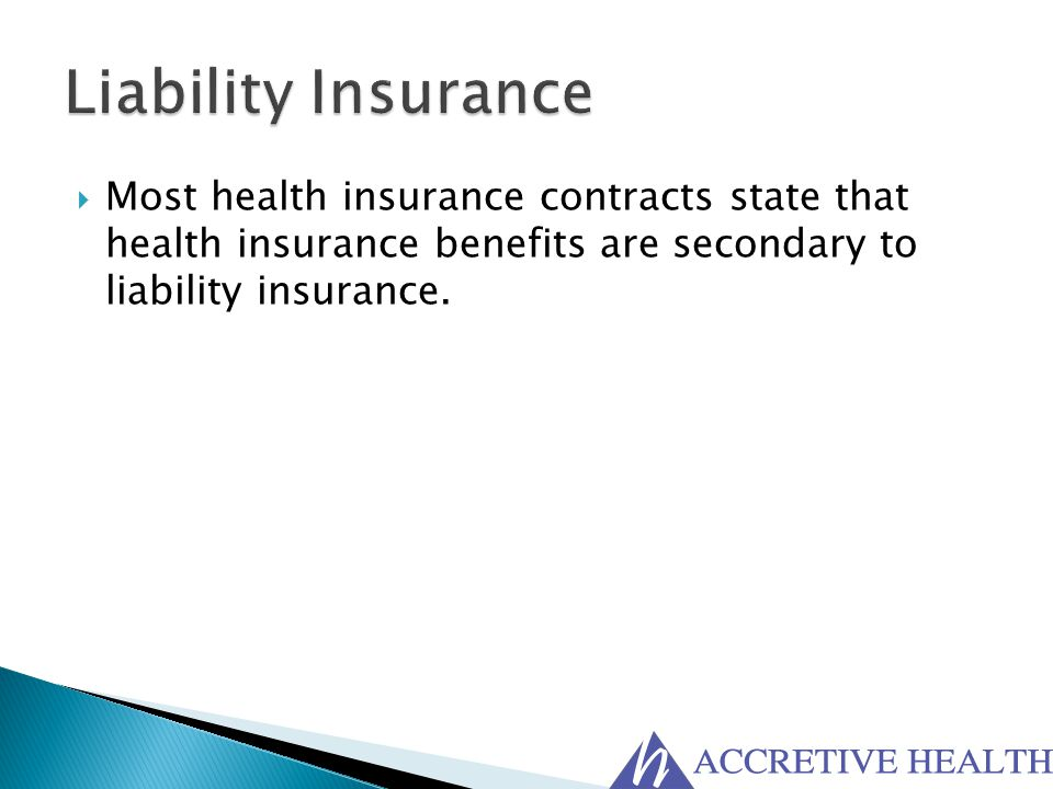 Liability Insurance Most health insurance contracts state that health insurance benefits are secondary to liability insurance.