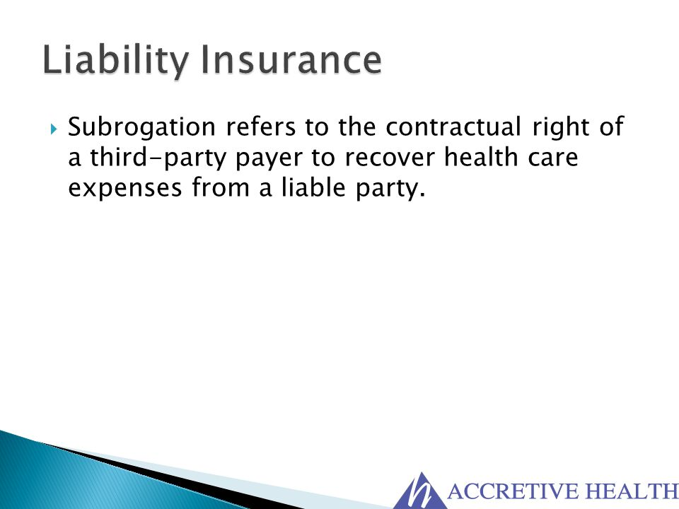 Liability Insurance Subrogation refers to the contractual right of a third-party payer to recover health care expenses from a liable party.