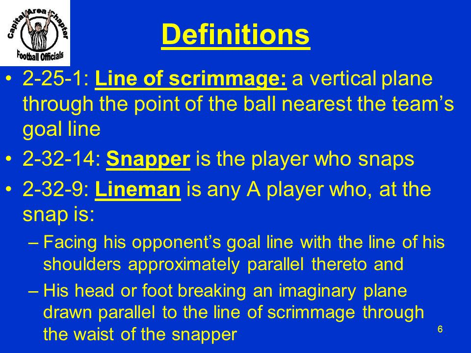 Definitions 2-25-1: Line of scrimmage: a vertical plane through the point of the ball nearest the team's goal line.