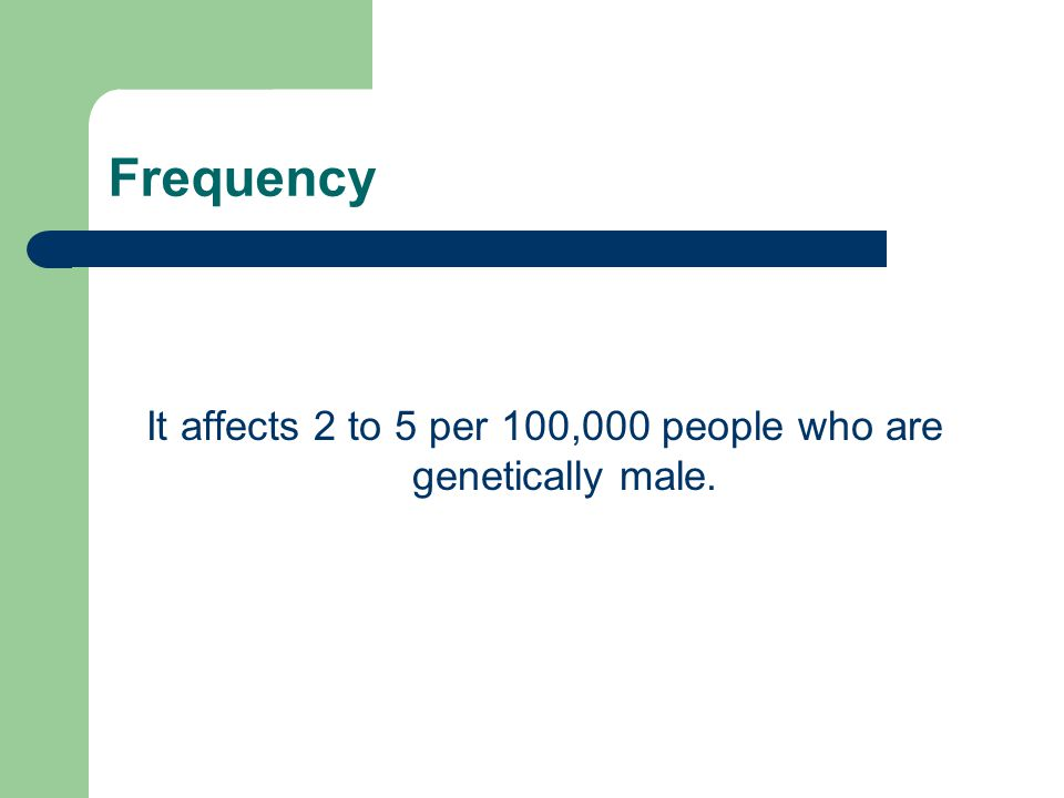 It affects 2 to 5 per 100,000 people who are genetically male.
