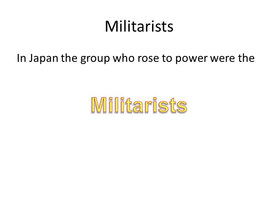 Militarists In Japan the group who rose to power were the Militarists