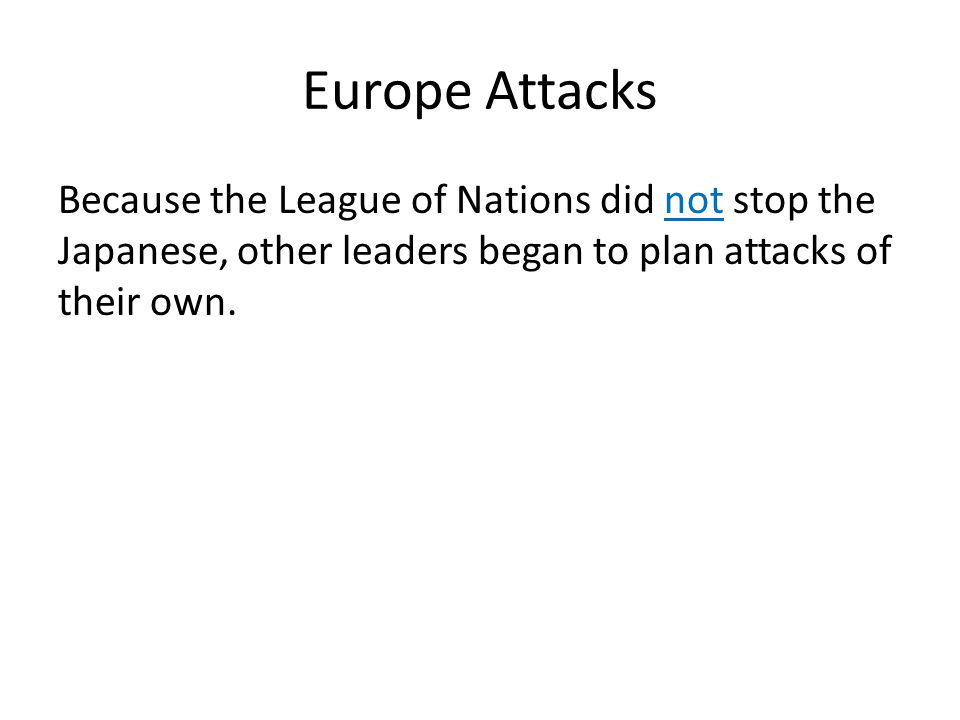 Europe Attacks Because the League of Nations did not stop the Japanese, other leaders began to plan attacks of their own.