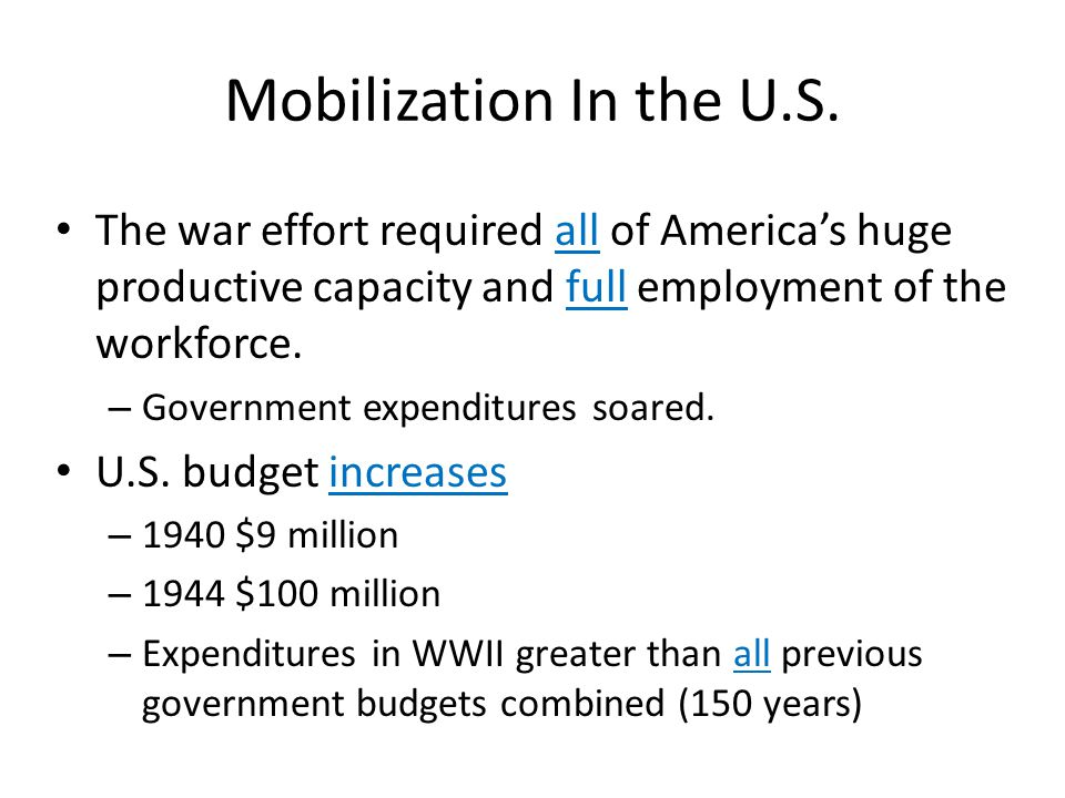 Mobilization In the U.S. The war effort required all of America's huge productive capacity and full employment of the workforce.