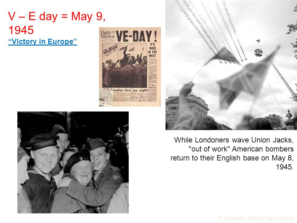 V – E day = May 9, 1945 Victory in Europe