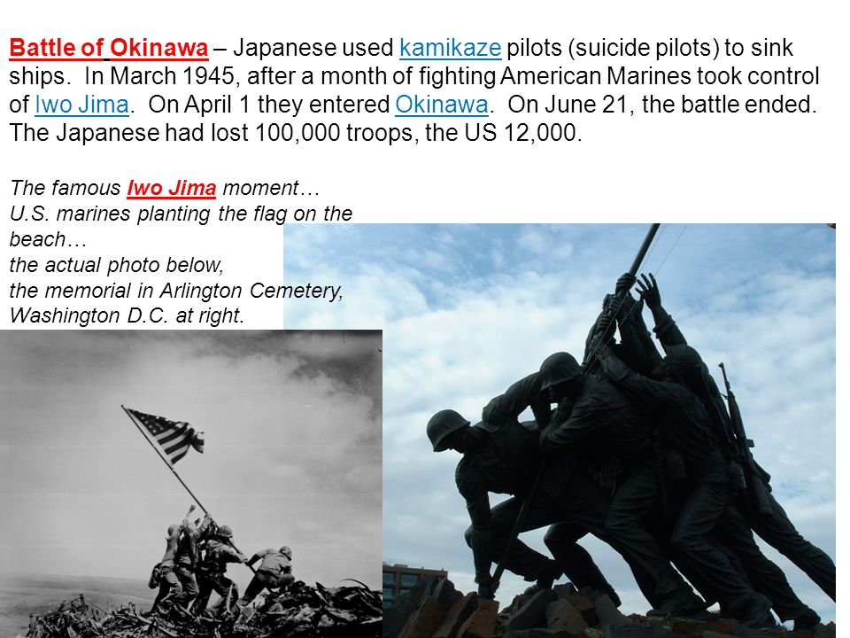 Battle of Okinawa – Japanese used kamikaze pilots (suicide pilots) to sink ships. In March 1945, after a month of fighting American Marines took control of Iwo Jima. On April 1 they entered Okinawa. On June 21, the battle ended. The Japanese had lost 100,000 troops, the US 12,000.