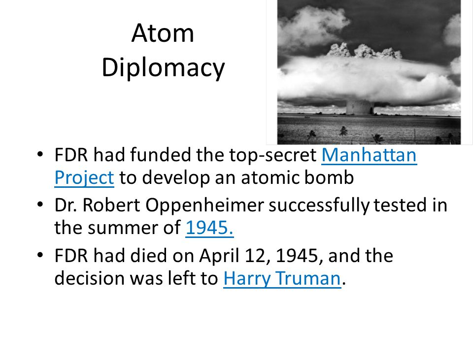 Atom Diplomacy FDR had funded the top-secret Manhattan Project to develop an atomic bomb.