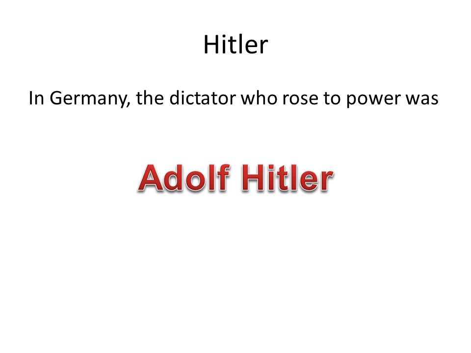 Hitler In Germany, the dictator who rose to power was Adolf Hitler