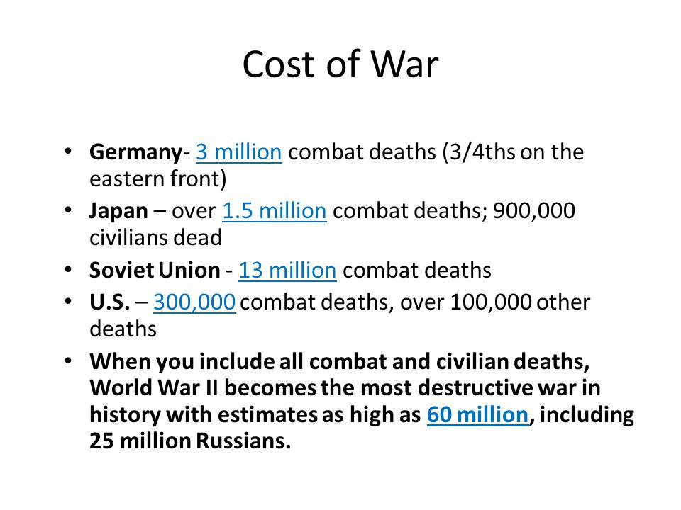 Cost of War Germany- 3 million combat deaths (3/4ths on the eastern front) Japan – over 1.5 million combat deaths; 900,000 civilians dead.
