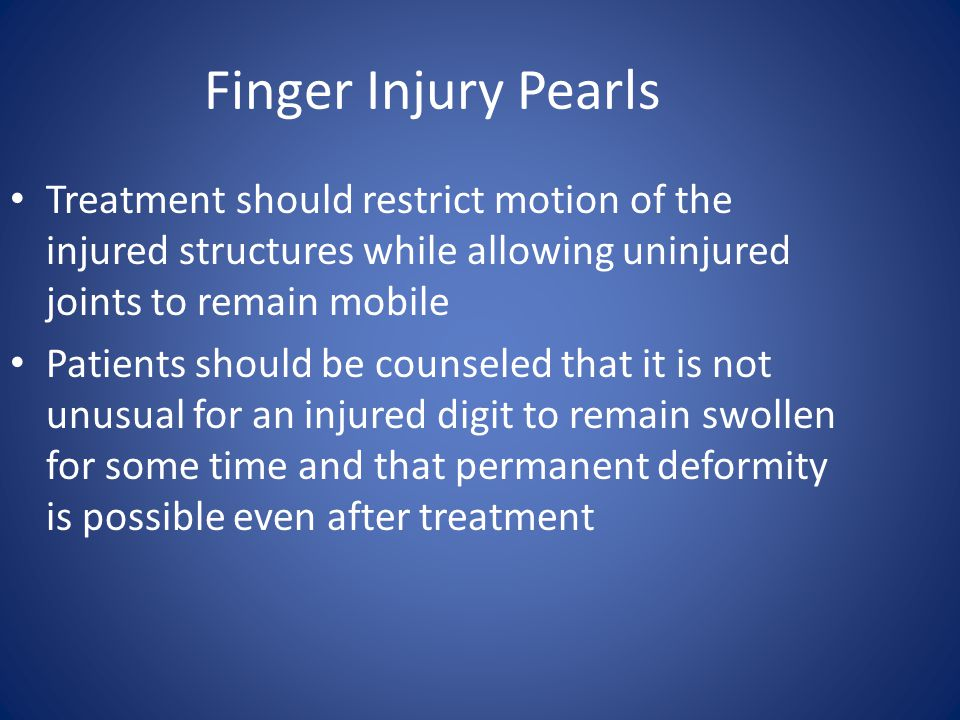 Finger Injury Pearls Treatment should restrict motion of the injured structures while allowing uninjured joints to remain mobile.