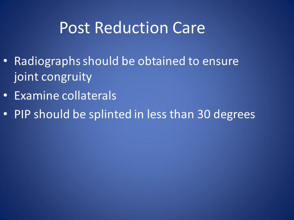 Post Reduction Care Radiographs should be obtained to ensure joint congruity. Examine collaterals.