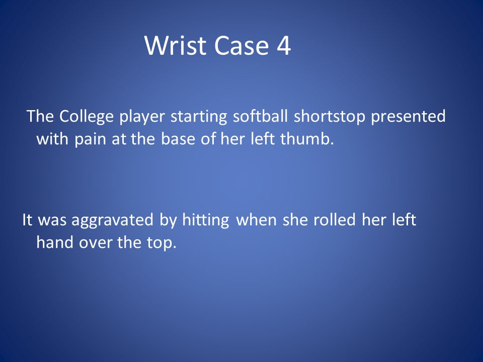 Wrist Case 4 The College player starting softball shortstop presented with pain at the base of her left thumb.