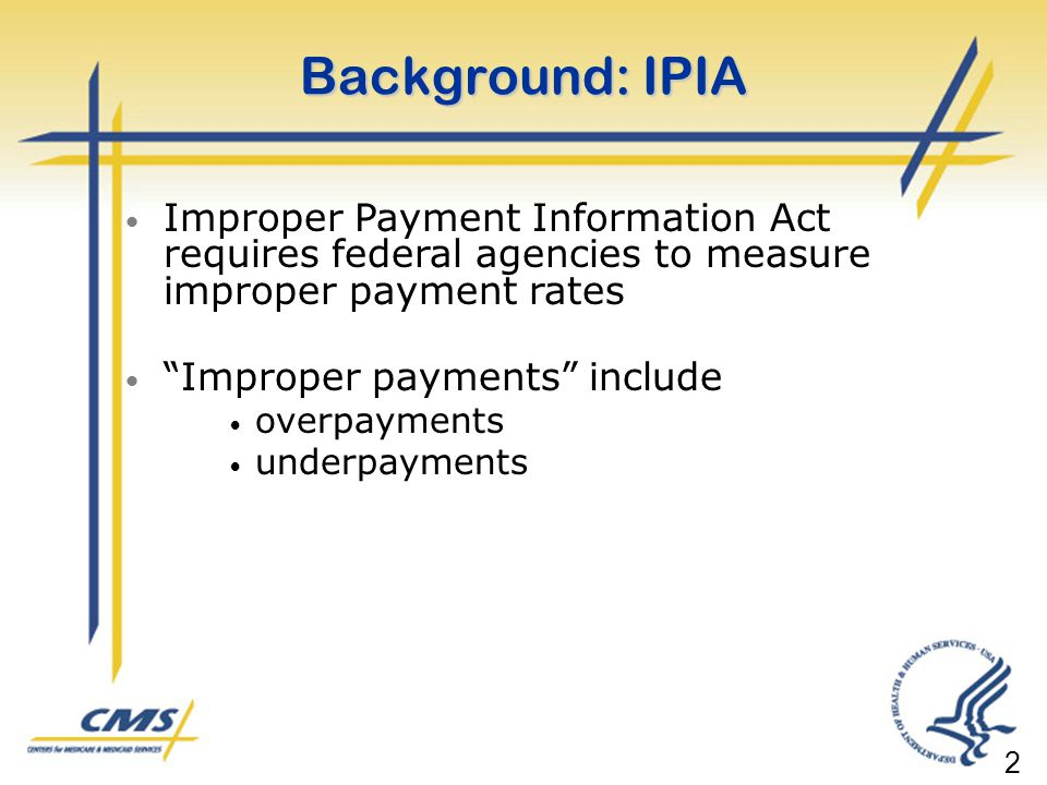 Background: IPIA Improper Payment Information Act requires federal agencies to measure improper payment rates.
