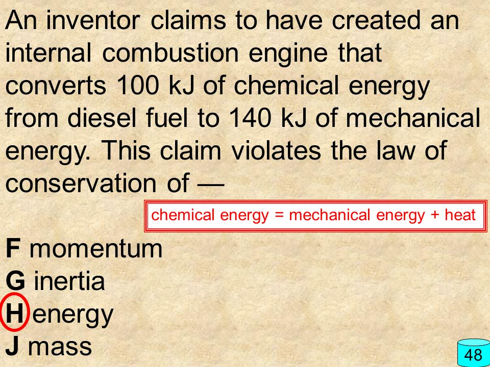 An inventor claims to have created an internal combustion engine that converts 100 kJ of chemical energy from diesel fuel to 140 kJ of mechanical energy. This claim violates the law of conservation of —