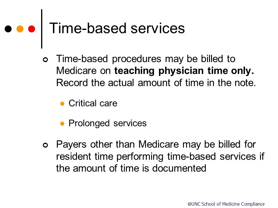 Time-based services Time-based procedures may be billed to Medicare on teaching physician time only. Record the actual amount of time in the note.