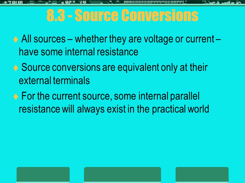 8.3 - Source Conversions All sources – whether they are voltage or current – have some internal resistance.