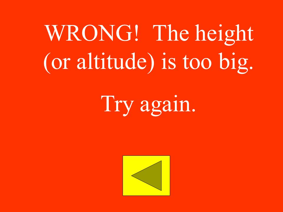 WRONG! The height (or altitude) is too big.