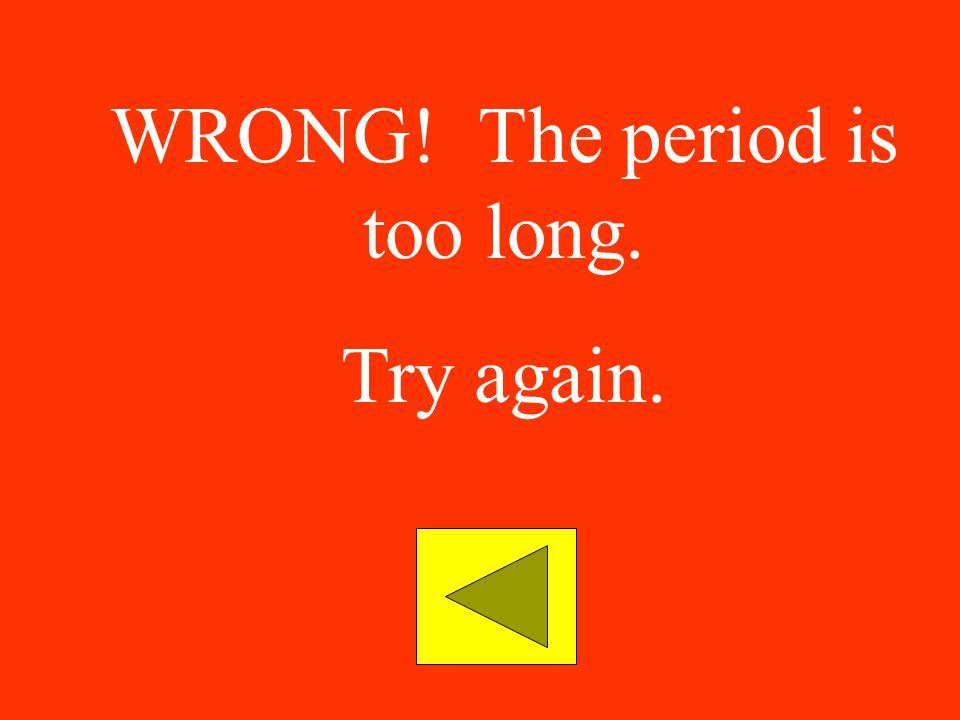 WRONG! The period is too long.
