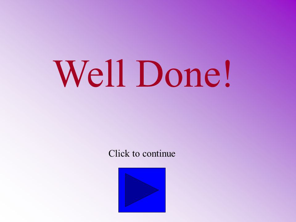 Well Done! Click to continue
