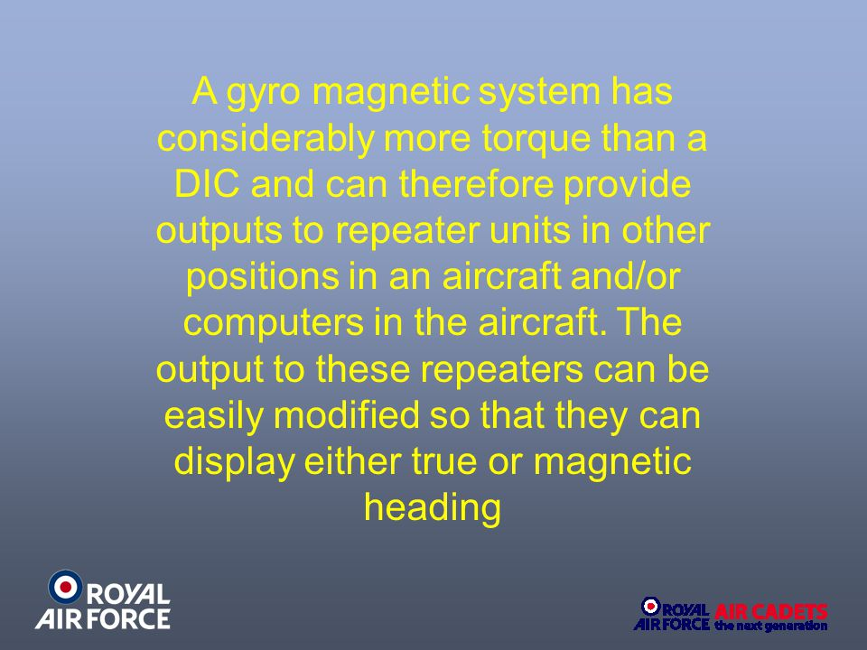 A gyro magnetic system has considerably more torque than a DIC and can therefore provide outputs to repeater units in other positions in an aircraft and/or computers in the aircraft.