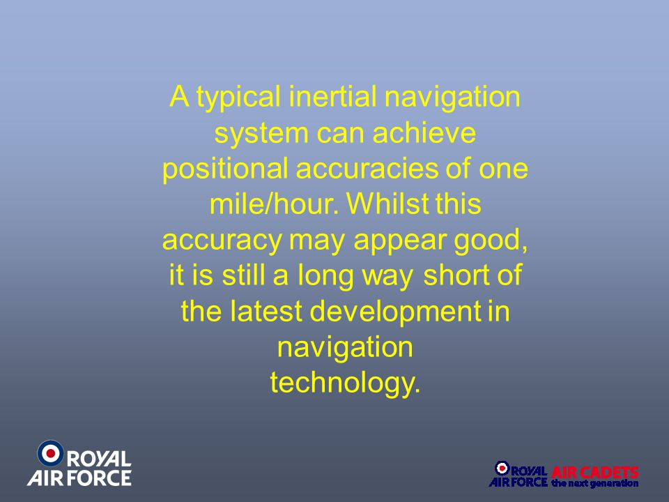 A typical inertial navigation system can achieve positional accuracies of one mile/hour. Whilst this accuracy may appear good, it is still a long way short of the latest development in navigation