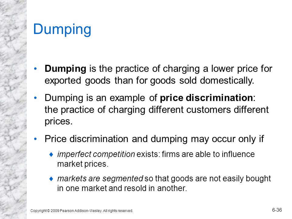 Dumping Dumping is the practice of charging a lower price for exported goods than for goods sold domestically.