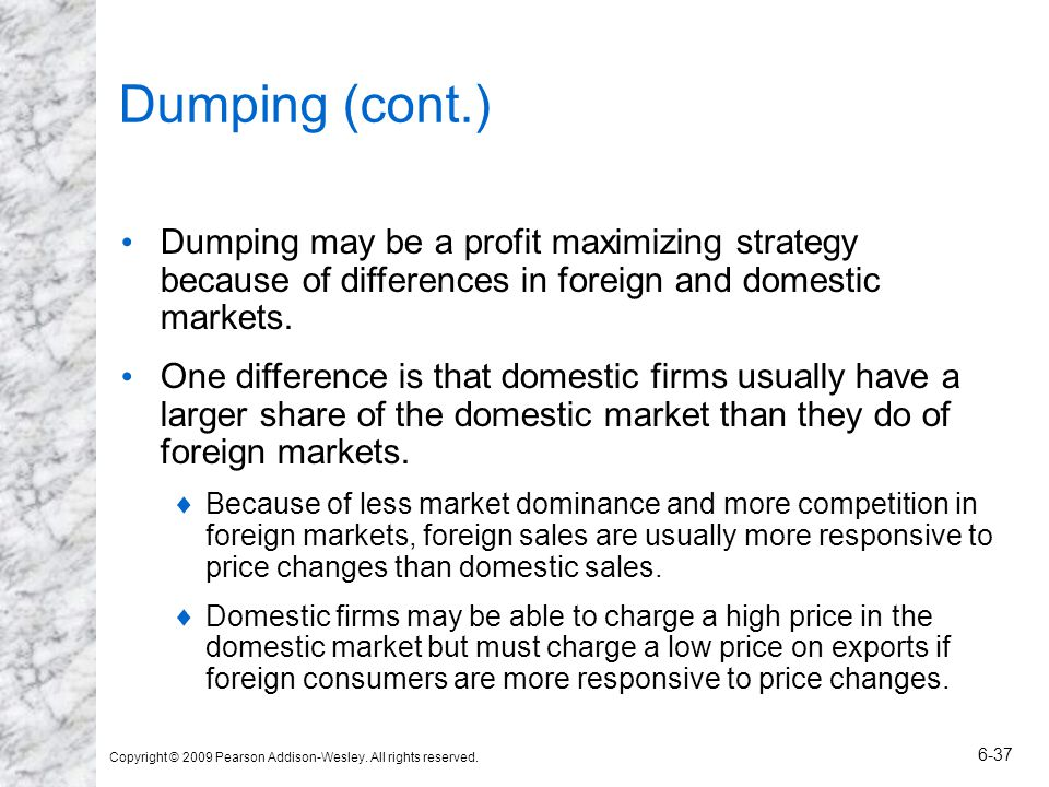 Dumping (cont.) Dumping may be a profit maximizing strategy because of differences in foreign and domestic markets.