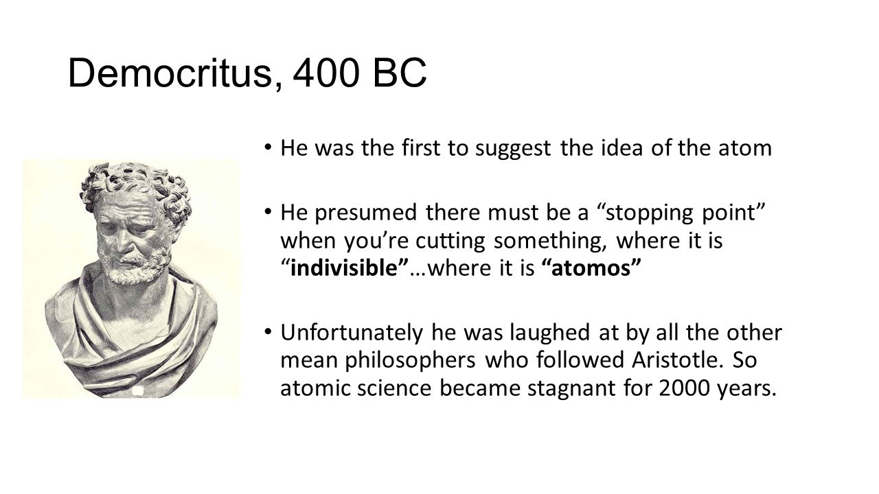 Democritus, 400 BC He was the first to suggest the idea of the atom