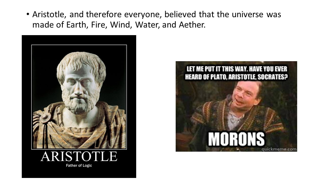 Aristotle, and therefore everyone, believed that the universe was made of Earth, Fire, Wind, Water, and Aether.