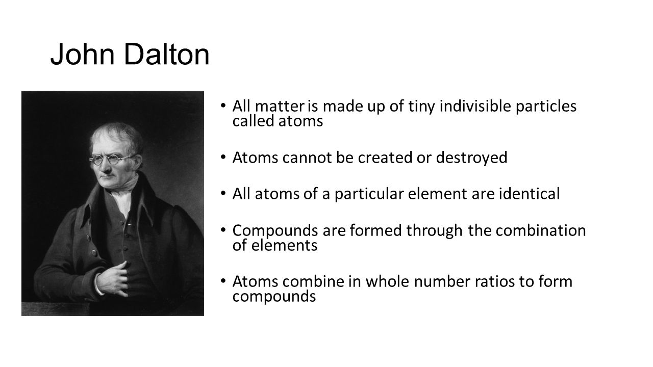 John Dalton All matter is made up of tiny indivisible particles called atoms. Atoms cannot be created or destroyed.