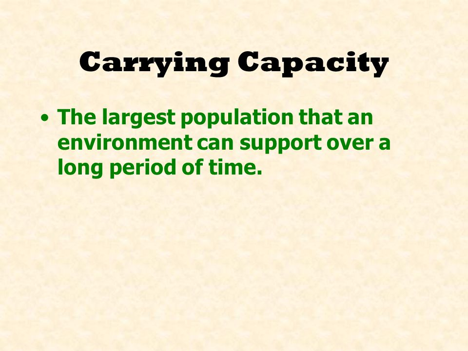Carrying Capacity The largest population that an environment can support over a long period of time.
