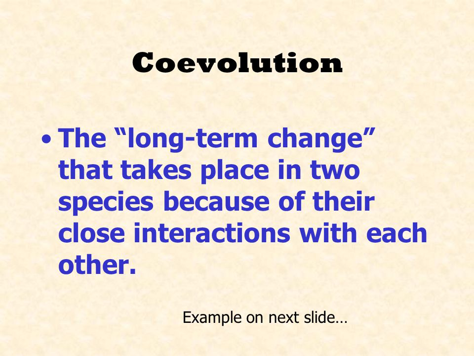 Coevolution The long-term change that takes place in two species because of their close interactions with each other.