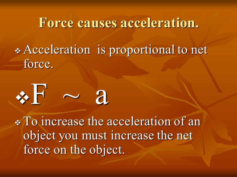 Force causes acceleration.