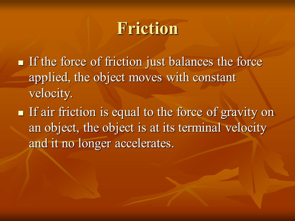 Friction If the force of friction just balances the force applied, the object moves with constant velocity.