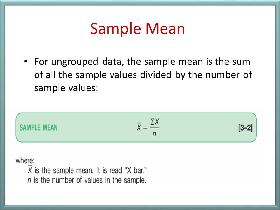 Sample Mean For ungrouped data, the sample mean is the sum of all the sample values divided by the number of sample values: