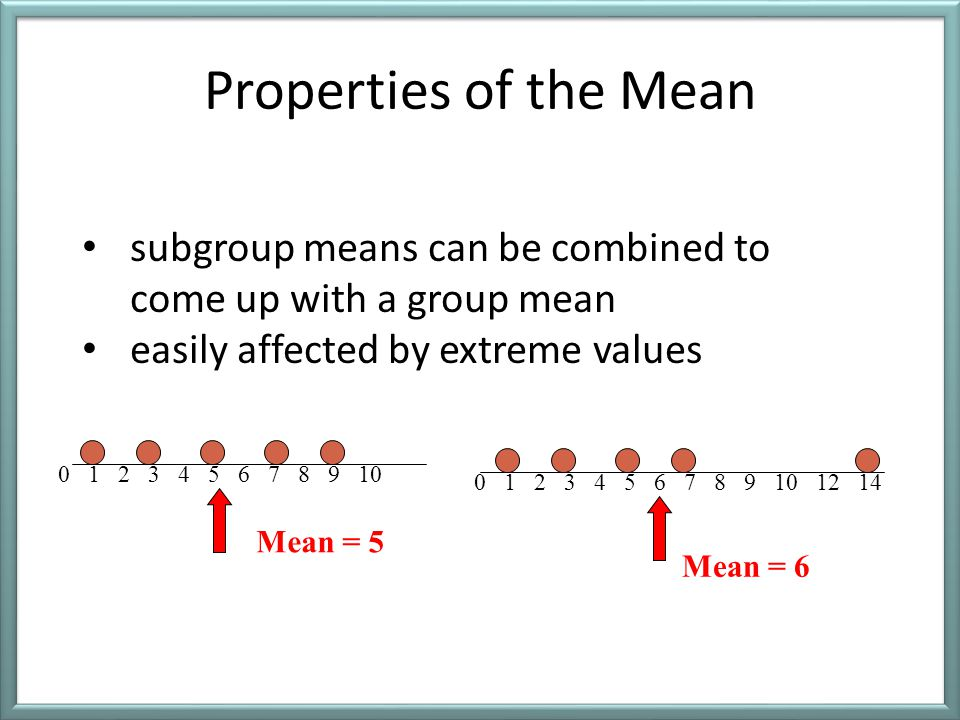 Properties of the Mean subgroup means can be combined to come up with a group mean. easily affected by extreme values.