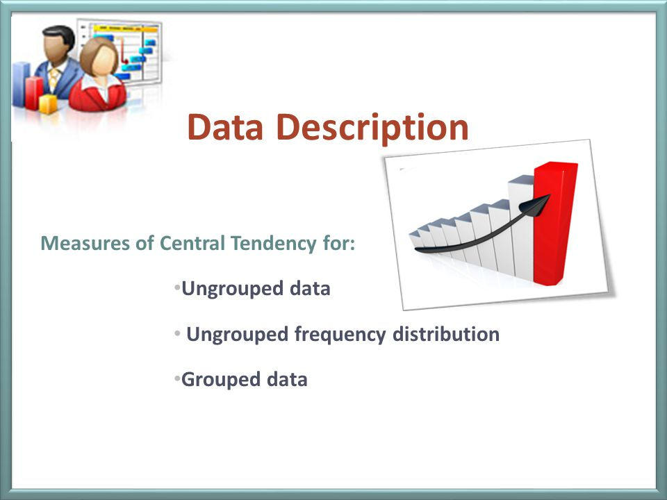 Data Description Measures of Central Tendency for: Ungrouped data