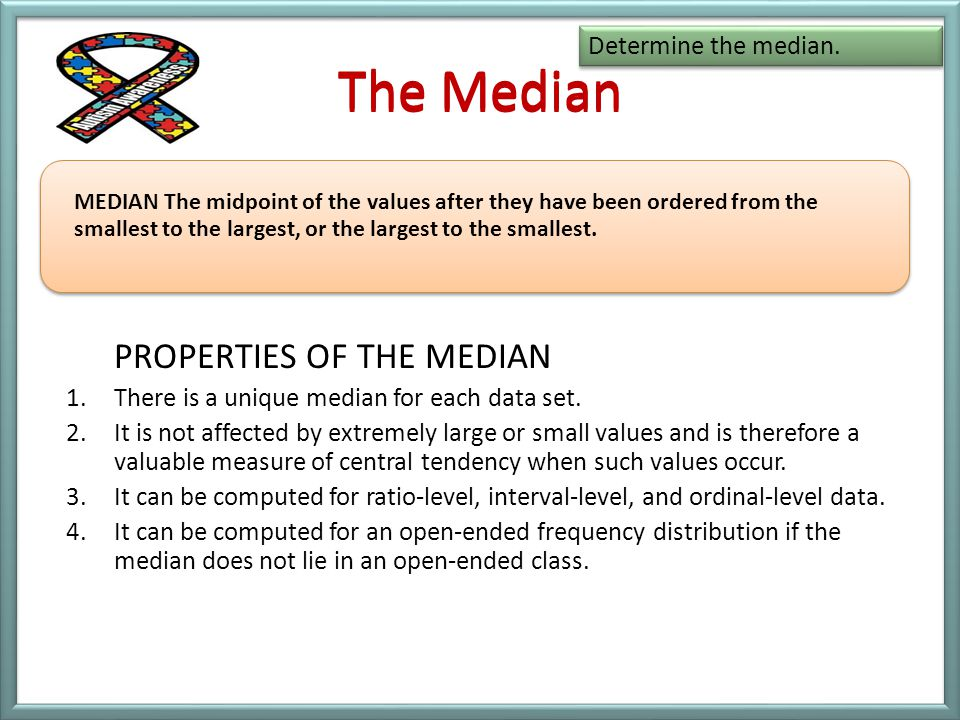 The Median The Median PROPERTIES OF THE MEDIAN Determine the median.