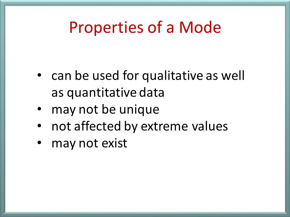 Properties of a Mode can be used for qualitative as well as quantitative data. may not be unique. not affected by extreme values.