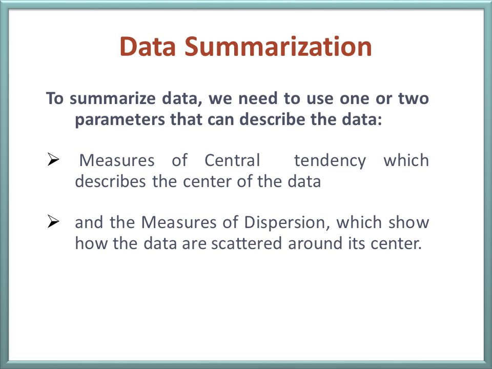 Data Summarization To summarize data, we need to use one or two parameters that can describe the data: