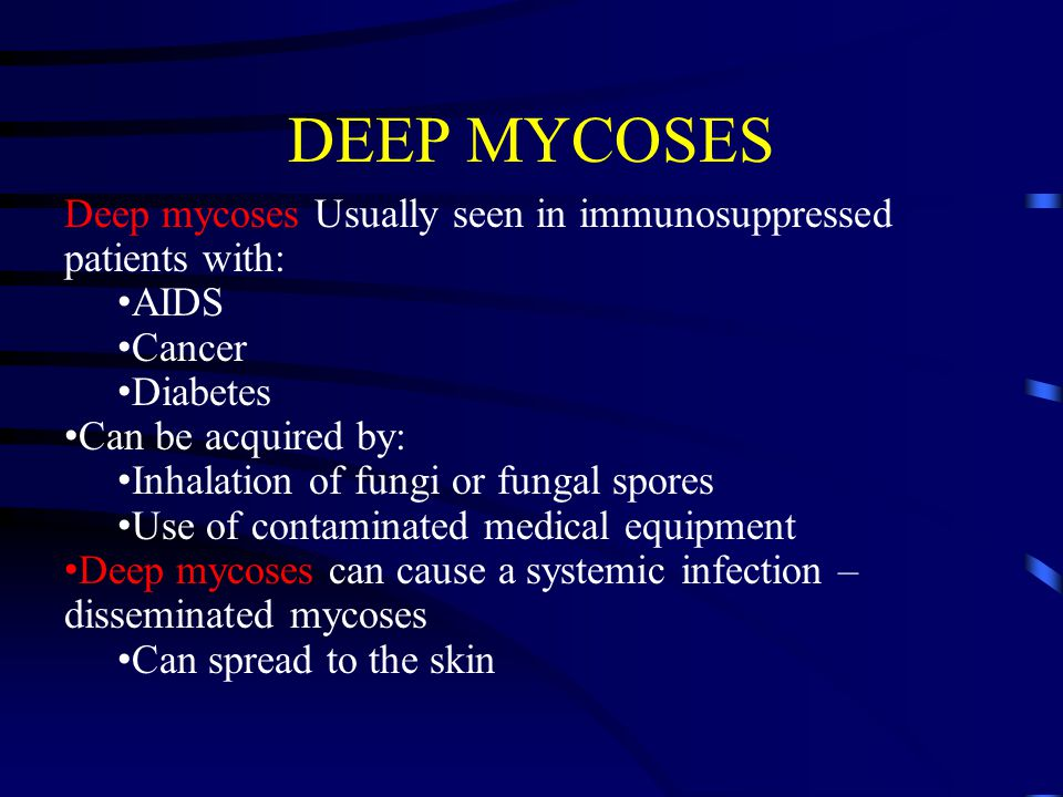 DEEP MYCOSES Deep mycoses Usually seen in immunosuppressed patients with: AIDS. Cancer. Diabetes.
