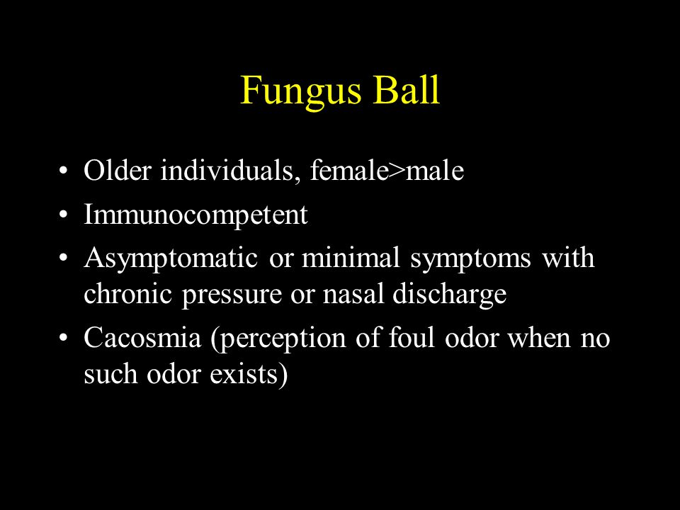Fungus Ball Older individuals, female>male Immunocompetent