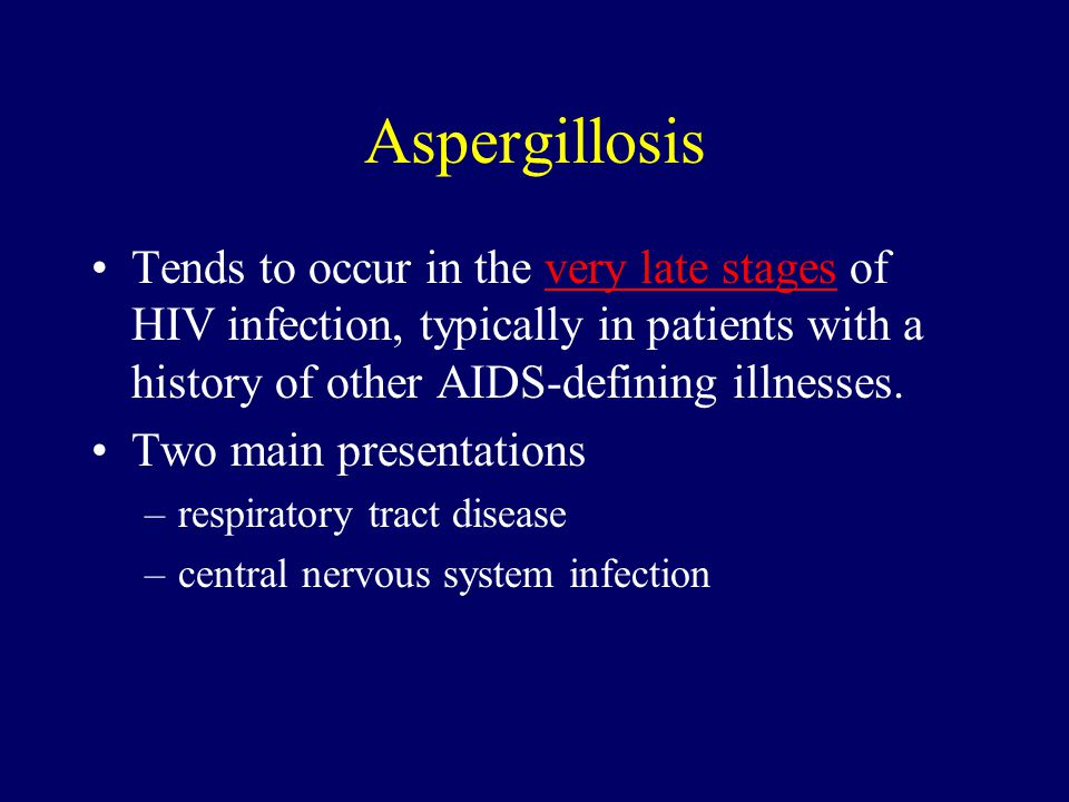 Aspergillosis Tends to occur in the very late stages of HIV infection, typically in patients with a history of other AIDS-defining illnesses.