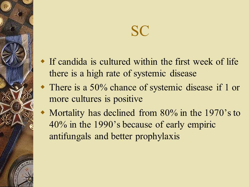 SC If candida is cultured within the first week of life there is a high rate of systemic disease.